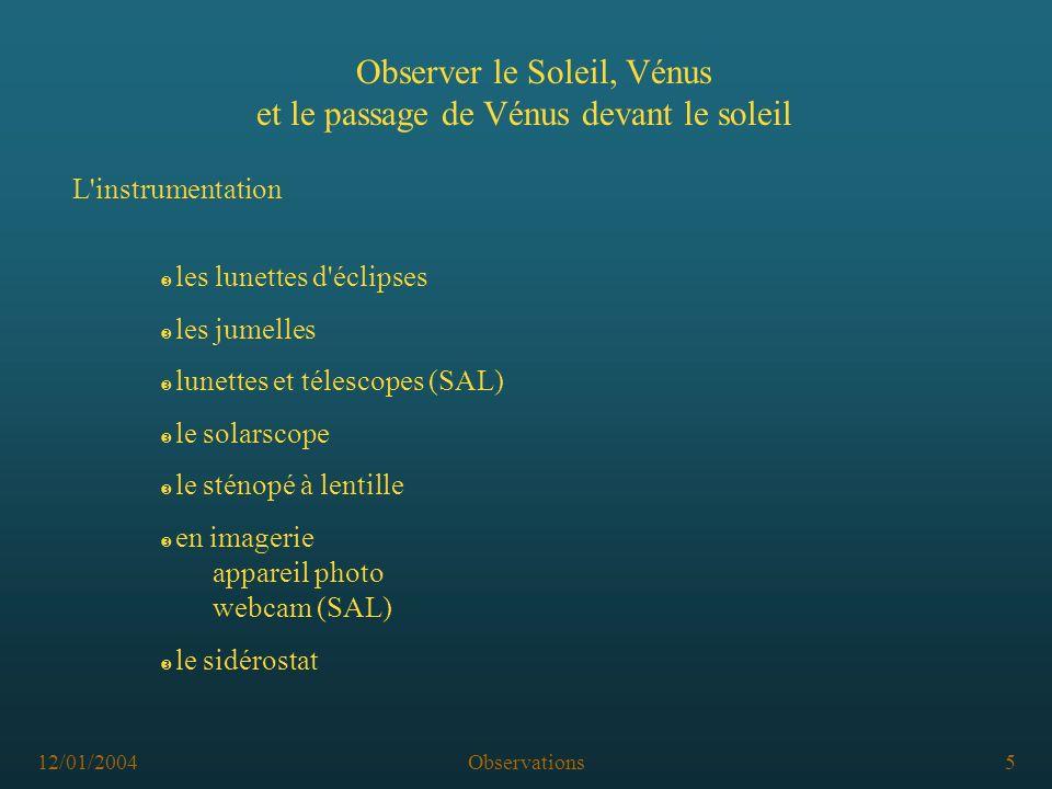 12/01/2004Observations5 Ž le sidérostat Observer le Soleil, Vénus et le passage de Vénus devant le soleil L instrumentation Ž en imagerie appareil photo webcam (SAL) Ž le sténopé à lentille Ž le solarscope Ž lunettes et télescopes (SAL) Ž les jumelles Ž les lunettes d éclipses