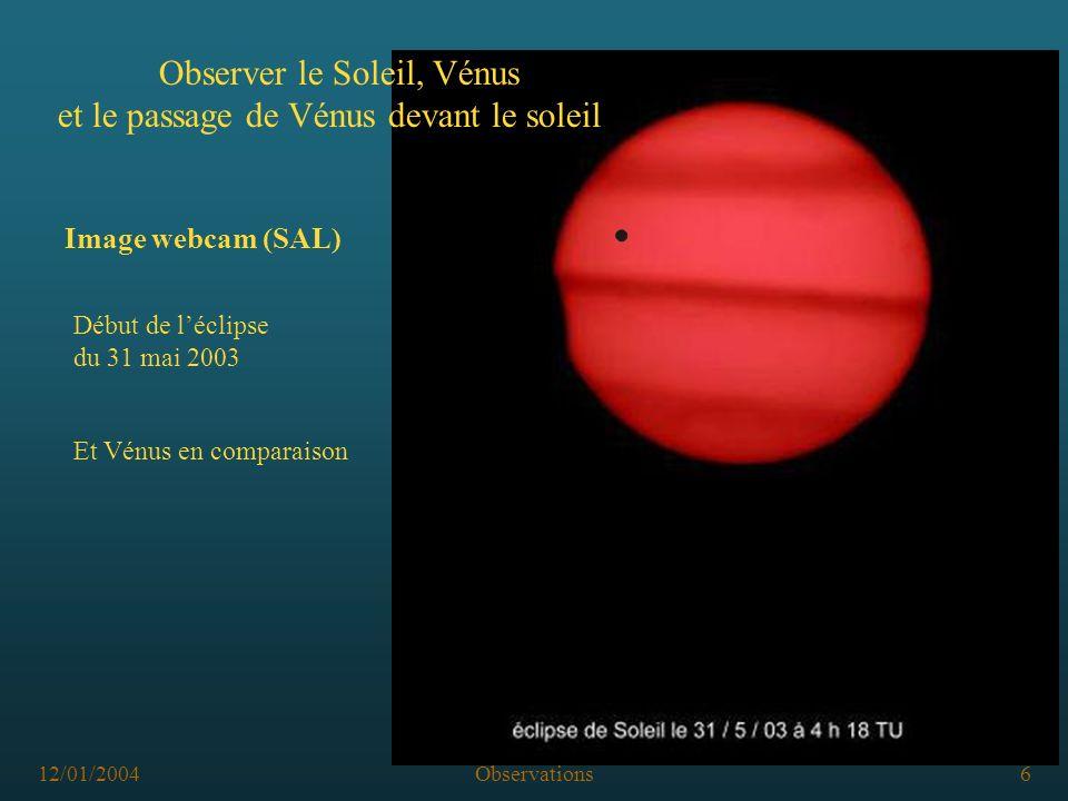 12/01/2004Observations7 Observer le Soleil, Vénus et le passage de Vénus devant le soleil Observer avec des instruments, encadrement Ž fabrication artisanale d instruments sténopé, sidérostat, etc Ž Achat d instruments par les établissements solarscopes, lunettes télescopes, webcams .