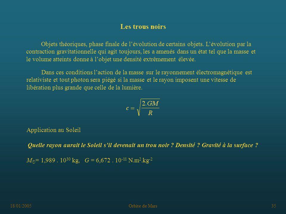18/01/2005Orbite de Mars35 Les trous noirs Objets théoriques, phase finale de lévolution de certains objets. Lévolution par la contraction gravitation
