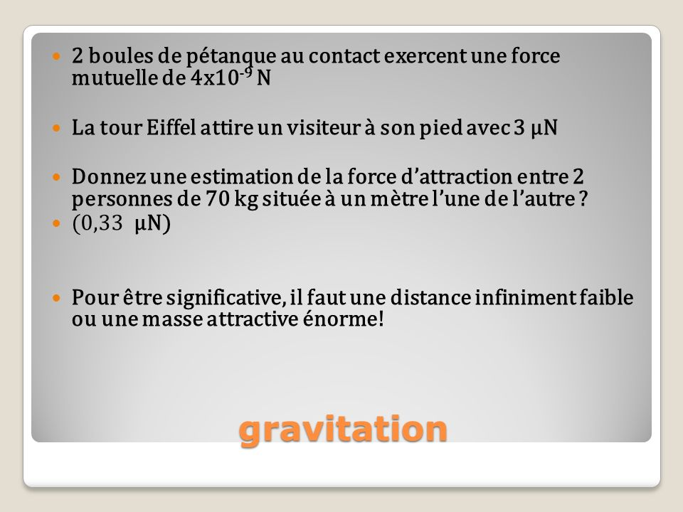 gravitation 2 boules de pétanque au contact exercent une force mutuelle de 4x10 -9 N La tour Eiffel attire un visiteur à son pied avec 3 µN Donnez une