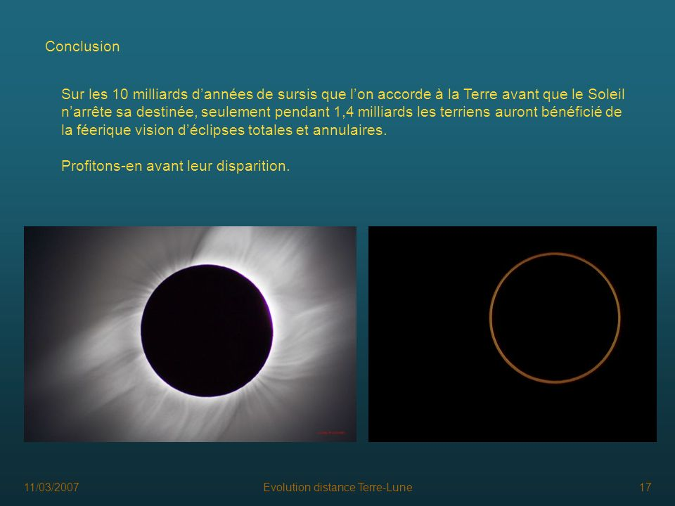 11/03/2007Evolution distance Terre-Lune17 Conclusion Sur les 10 milliards dannées de sursis que lon accorde à la Terre avant que le Soleil narrête sa