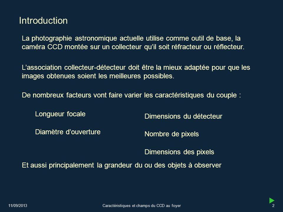 11/09/2013Caractéristiques et champs du CCD au foyer2 La photographie astronomique actuelle utilise comme outil de base, la caméra CCD montée sur un collecteur quil soit réfracteur ou réflecteur.