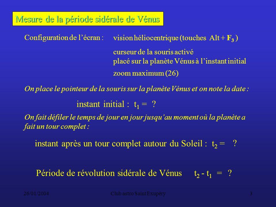 26/01/2004Club astro Saint Exupéry3 Mesure de la période sidérale de Vénus Configuration de lécran : vision héliocentrique (touches Alt + F 3 ) zoom maximum (26) curseur de la souris activé placé sur la planète Vénus à linstant initial instant après un tour complet autour du Soleil : t 2 = instant initial : t 1 = Période de révolution sidérale de Vénus t 2 - t 1 = .