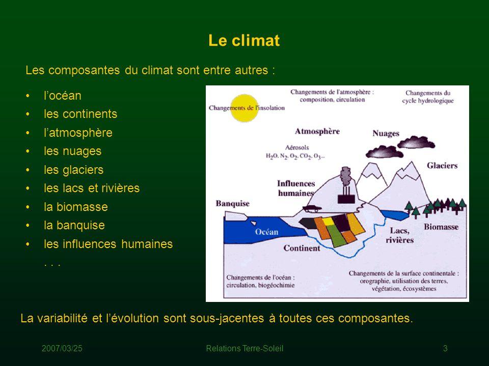 2007/03/25Relations Terre-Soleil3 Le climat Les composantes du climat sont entre autres : La variabilité et lévolution sont sous-jacentes à toutes ces