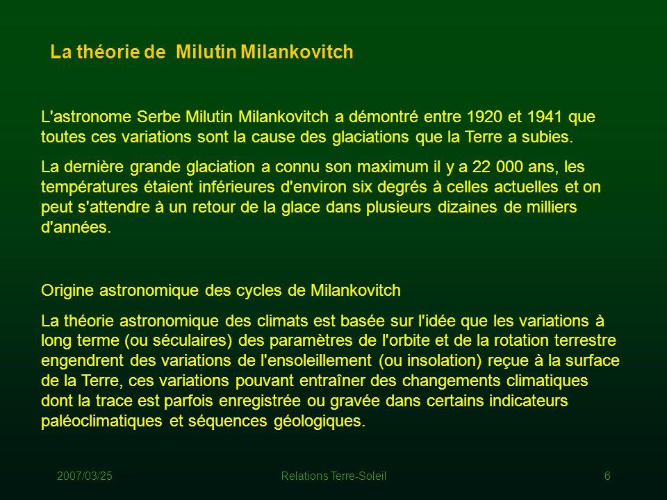2007/03/25Relations Terre-Soleil6 L'astronome Serbe Milutin Milankovitch a démontré entre 1920 et 1941 que toutes ces variations sont la cause des gla