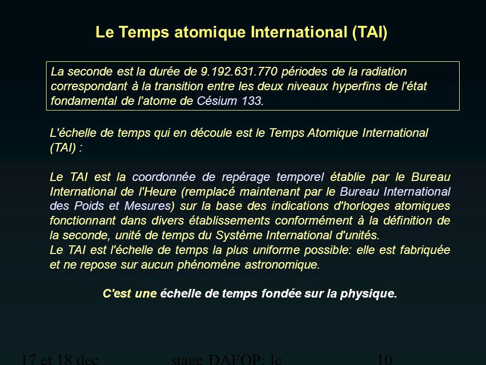 17 et 18 dec 2012 stage DAFOP: le temps 10 Le Temps atomique International (TAI) La seconde est la durée de 9.192.631.770 périodes de la radiation cor