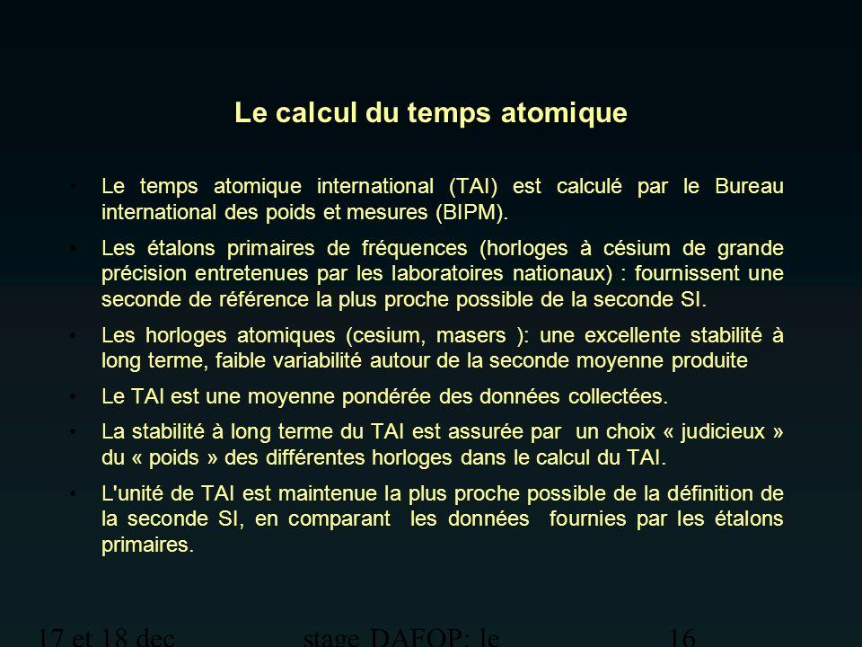 17 et 18 dec 2012 stage DAFOP: le temps 16 Le calcul du temps atomique Le temps atomique international (TAI) est calculé par le Bureau international d