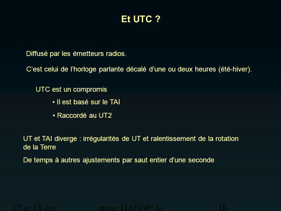 17 et 18 dec 2012 stage DAFOP: le temps 18 Et UTC ? UTC est un compromis Il est basé sur le TAI Raccordé au UT2 UT et TAI diverge : irrégularités de U