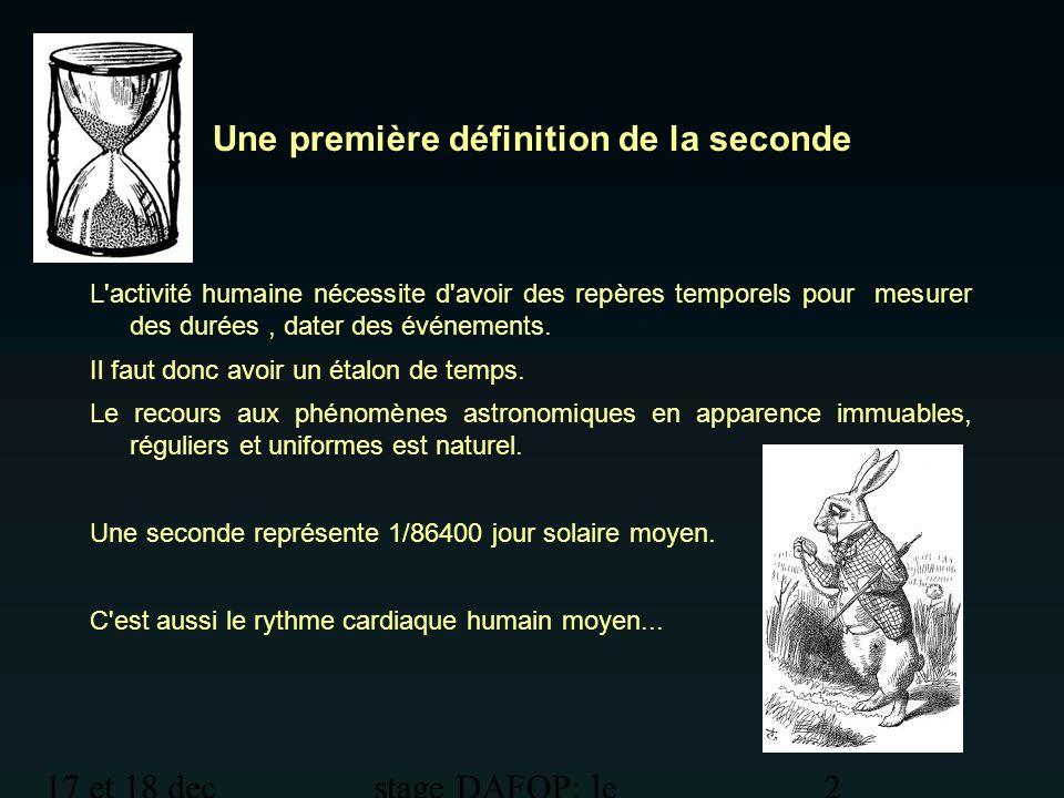 17 et 18 dec 2012 stage DAFOP: le temps 2 Une première définition de la seconde L'activité humaine nécessite d'avoir des repères temporels pour mesure