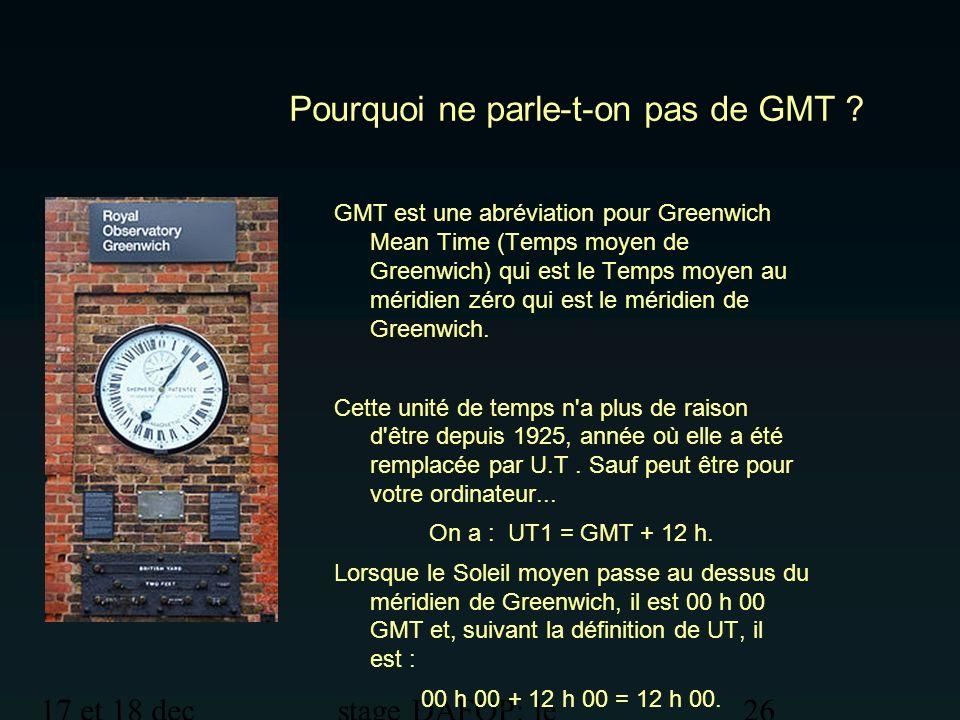 17 et 18 dec 2012 stage DAFOP: le temps 26 Pourquoi ne parle-t-on pas de GMT ? GMT est une abréviation pour Greenwich Mean Time (Temps moyen de Greenw
