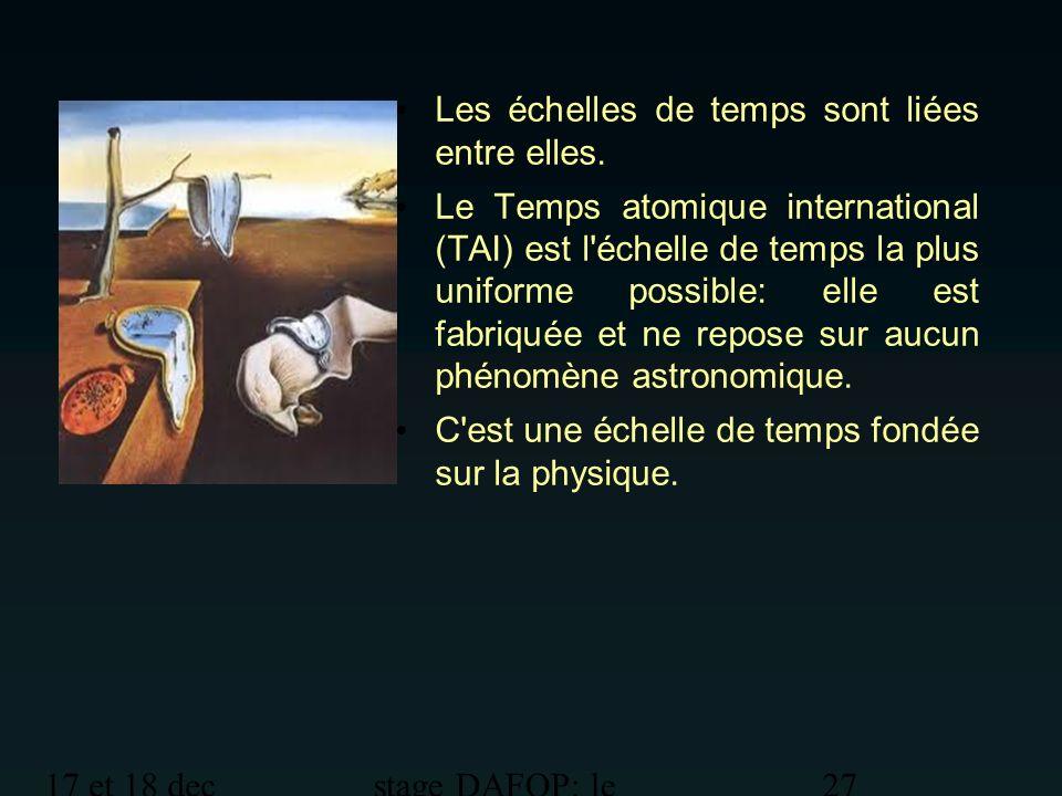 17 et 18 dec 2012 stage DAFOP: le temps 27 Les échelles de temps sont liées entre elles. Le Temps atomique international (TAI) est l'échelle de temps