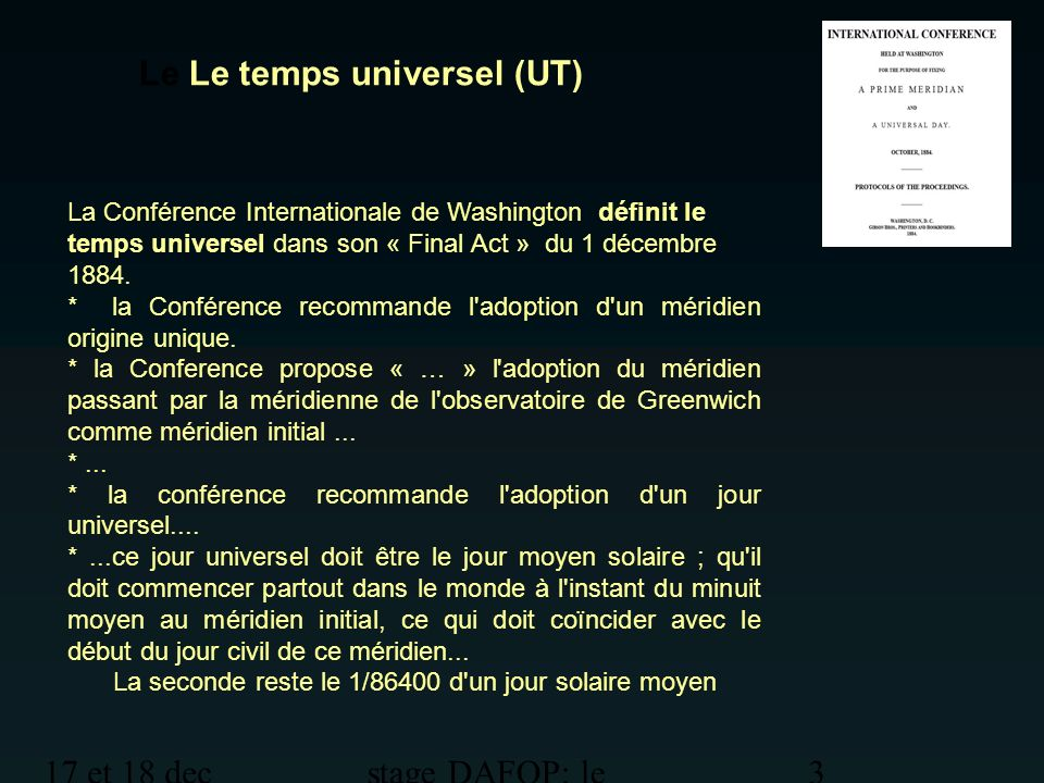17 et 18 dec 2012 stage DAFOP: le temps 4 Le temps universel (UT) Il faudra attendre le décret du 11 mars 1911 pour que le temps universel soit adopté en France.