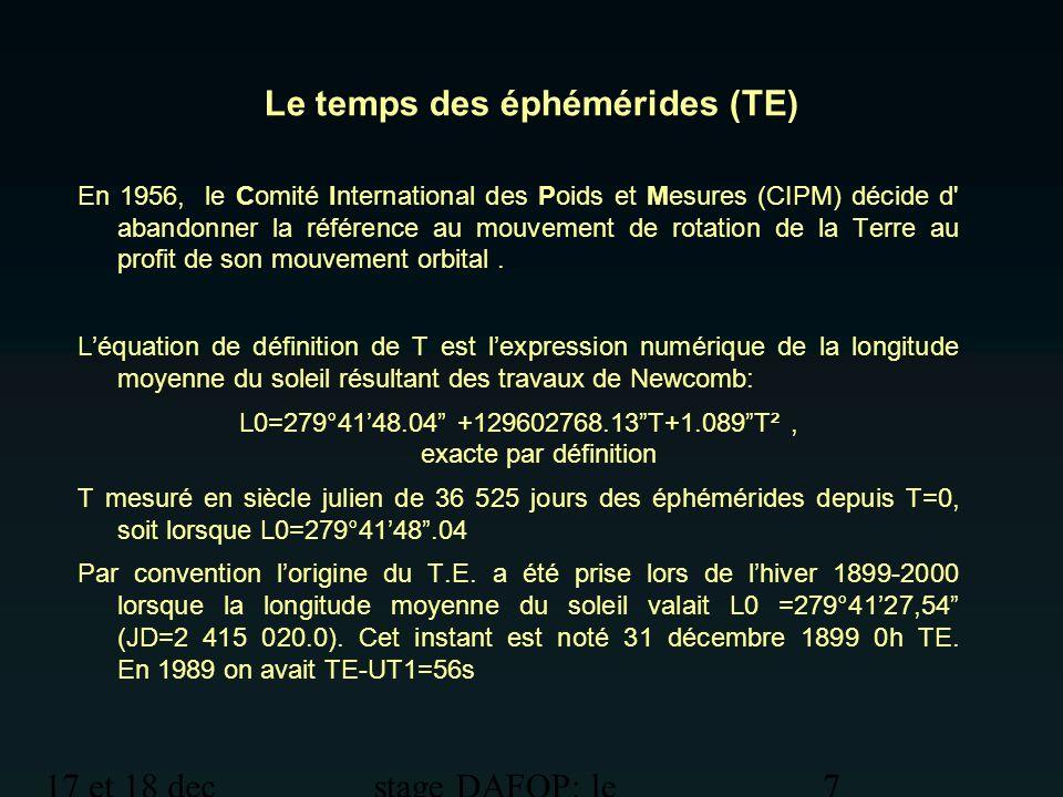 17 et 18 dec 2012 stage DAFOP: le temps 8 Le Temps des éphémérides (TE) La seconde est la fraction 1/31.556.925,9747 de l année tropique pour 1900 janvier 0 à 12 heures de temps des éphémérides.