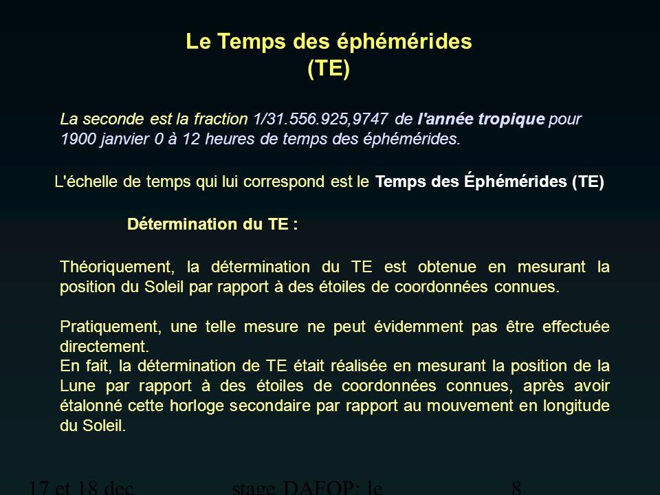 17 et 18 dec 2012 stage DAFOP: le temps 9 Le Temps des éphémérides (TE) Précision : 0,1s par an soit 1s en 10 ans.