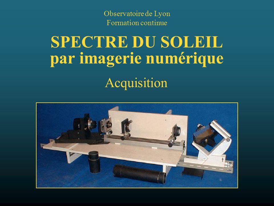 SPECTRE DU SOLEIL par imagerie numérique Observatoire de Lyon Formation continue Acquisition