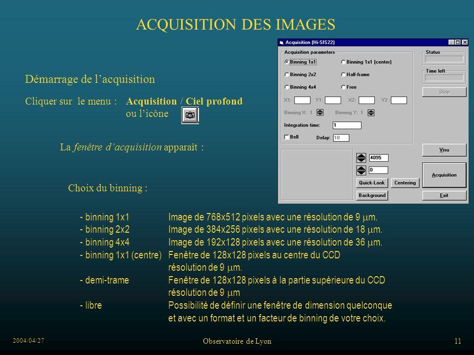 2004/04/27 Observatoire de Lyon11 ACQUISITION DES IMAGES Démarrage de lacquisition - binning 1x1Image de 768x512 pixels avec une résolution de 9 m. -