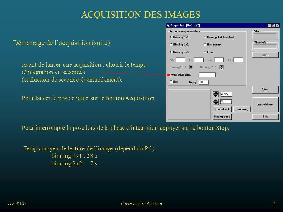 2004/04/27 Observatoire de Lyon12 ACQUISITION DES IMAGES Démarrage de lacquisition (suite) Avant de lancer une acquisition : choisir le temps d intégration en secondes (et fraction de seconde éventuellement).