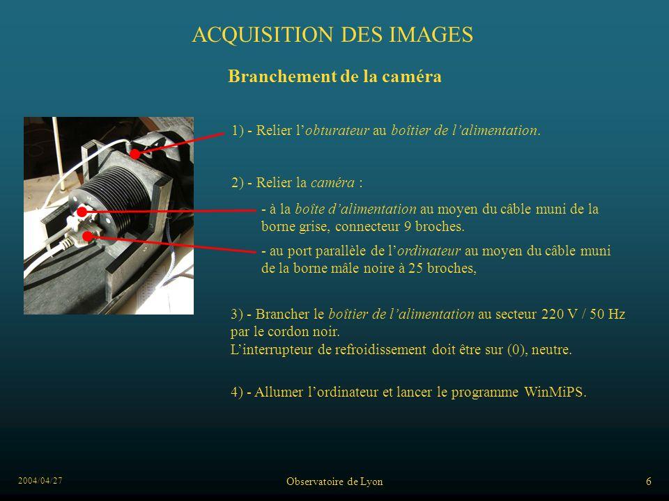 2004/04/27 Observatoire de Lyon6 ACQUISITION DES IMAGES Branchement de la caméra 2) - Relier la caméra : - au port parallèle de lordinateur au moyen du câble muni de la borne mâle noire à 25 broches, - à la boîte dalimentation au moyen du câble muni de la borne grise, connecteur 9 broches.