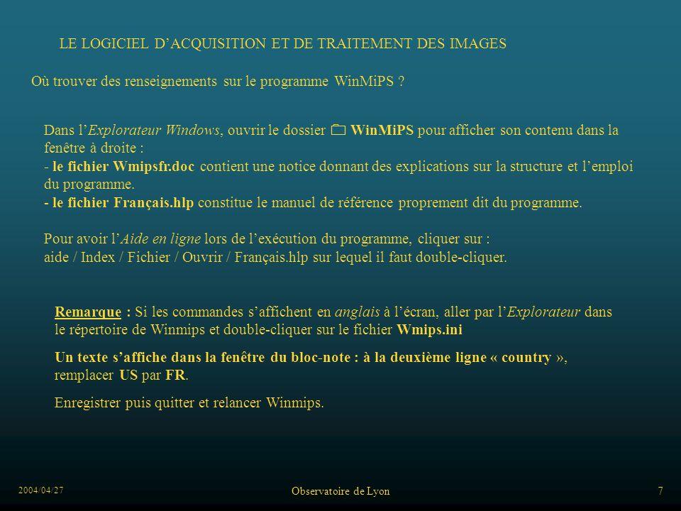 2004/04/27 Observatoire de Lyon7 LE LOGICIEL DACQUISITION ET DE TRAITEMENT DES IMAGES Dans lExplorateur Windows, ouvrir le dossier WinMiPS pour afficher son contenu dans la fenêtre à droite : - le fichier Wmipsfr.doc contient une notice donnant des explications sur la structure et lemploi du programme.