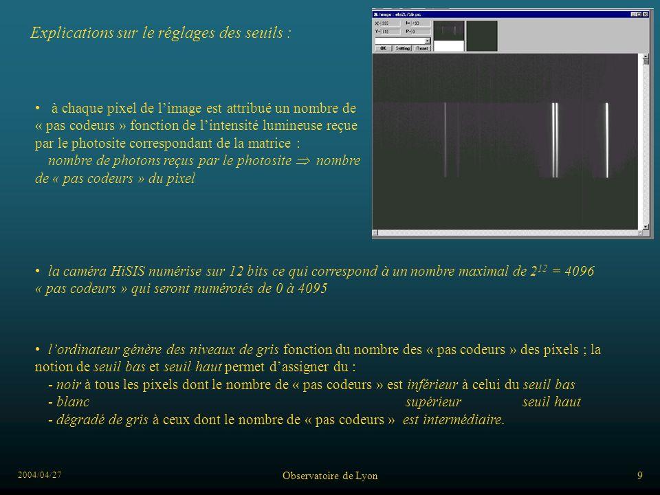 2004/04/27 Observatoire de Lyon9 Explications sur le réglages des seuils : à chaque pixel de limage est attribué un nombre de « pas codeurs » fonction de lintensité lumineuse reçue par le photosite correspondant de la matrice : nombre de photons reçus par le photosite nombre de « pas codeurs » du pixel lordinateur génère des niveaux de gris fonction du nombre des « pas codeurs » des pixels ; la notion de seuil bas et seuil haut permet dassigner du : - noir à tous les pixels dont le nombre de « pas codeurs » est inférieur à celui du seuil bas - blanc supérieur seuil haut - dégradé de gris à ceux dont le nombre de « pas codeurs » est intermédiaire.