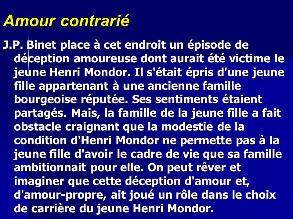 Amour contrarié J.P. Binet place à cet endroit un épisode de déception amoureuse dont aurait été victime le jeune Henri Mondor. Il s'était épris d'une