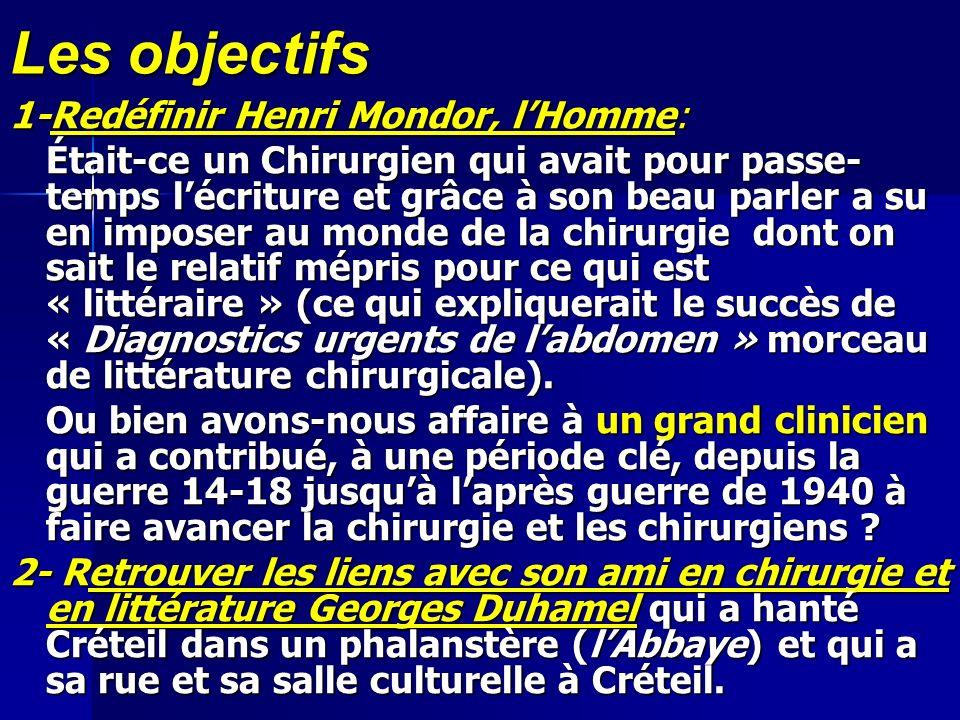 Les objectifs 1-Redéfinir Henri Mondor, lHomme: Était-ce un Chirurgien qui avait pour passe- temps lécriture et grâce à son beau parler a su en impose
