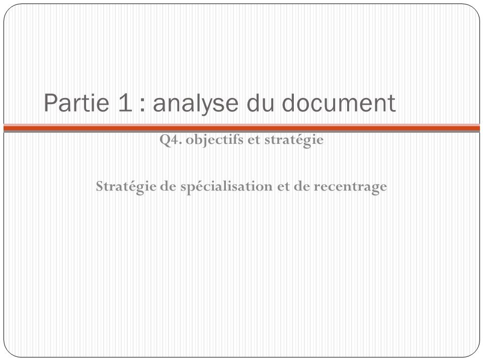 Partie 1 : analyse du document Q4. objectifs et stratégie Stratégie de spécialisation et de recentrage