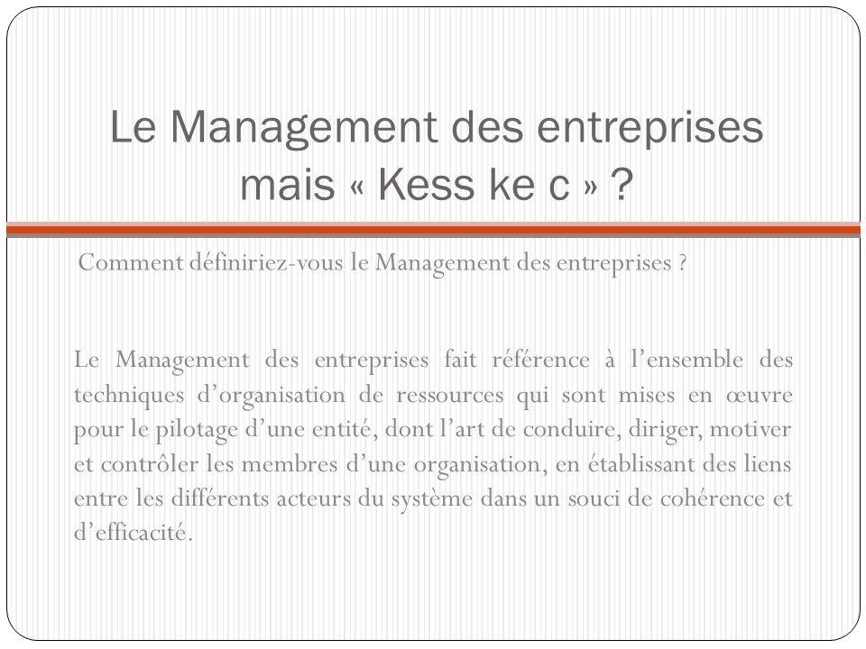 Le Management des entreprises mais « Kess ke c » ? Comment définiriez-vous le Management des entreprises ? Le Management des entreprises fait référenc
