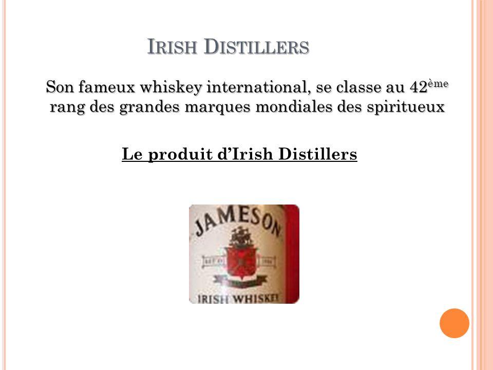 I RISH D ISTILLERS Son fameux whiskey international, se classe au 42 ème rang des grandes marques mondiales des spiritueux Le produit dIrish Distiller