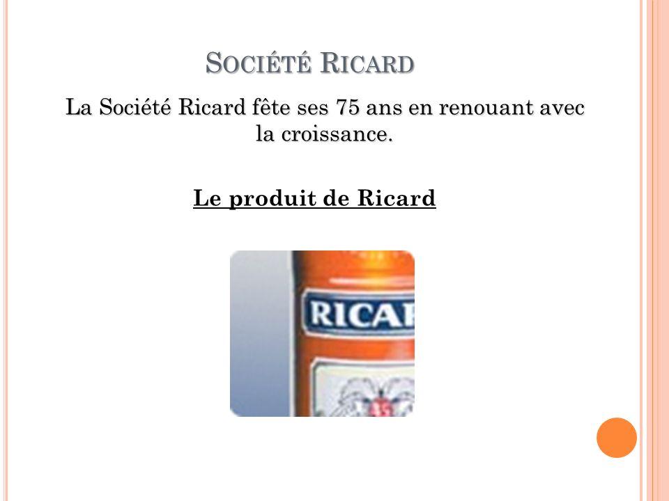 S OCIÉTÉ R ICARD La Société Ricard fête ses 75 ans en renouant avec la croissance. Le produit de Ricard