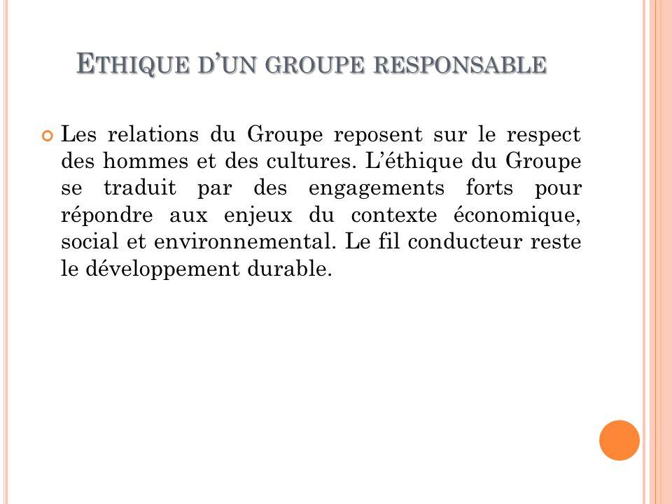 E THIQUE D UN GROUPE RESPONSABLE Les relations du Groupe reposent sur le respect des hommes et des cultures. Léthique du Groupe se traduit par des eng