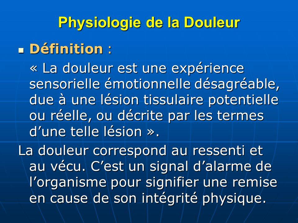 Trois Mécanismes de la Douleur Douleur nociceptive : Douleur nociceptive : liée à la stimulation des nocicepteurs, transmission de linflux douloureux par les voies de la douleur jusquau cortex : aiguë : traumatisme - brûlure chronique : rhumatisme - cancer Douleur neuropathique ou neurogène Douleur neuropathique ou neurogène liée à une lésion ou irritation des voies nociceptives périphériques ou centrales (décharge électrique - brulûre - élancement - picotements), plutôt chronique Douleur idiopathique et psychogène : Douleur idiopathique et psychogène : Douleur réellement ressentie sans lésion anatomique Somatisation dun problème psychologique de simulation de simulation
