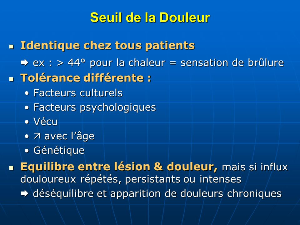 Seuil de la Douleur Identique chez tous patients Identique chez tous patients ex : > 44° pour la chaleur = sensation de brûlure ex : > 44° pour la cha