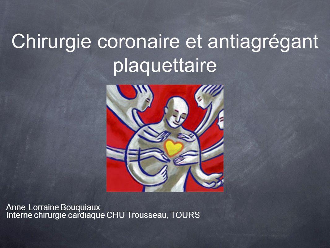Chirurgie coronaire et antiagrégant plaquettaire Anne-Lorraine Bouquiaux Interne chirurgie cardiaque CHU Trousseau, TOURS