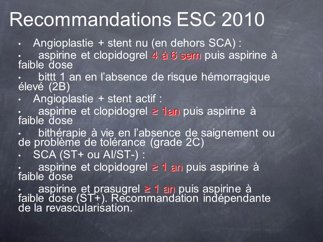 Recommandations ESC 2010 Angioplastie + stent nu (en dehors SCA) : 4 à 6 sem aspirine et clopidogrel 4 à 6 sem puis aspirine à faible dose bittt 1 an
