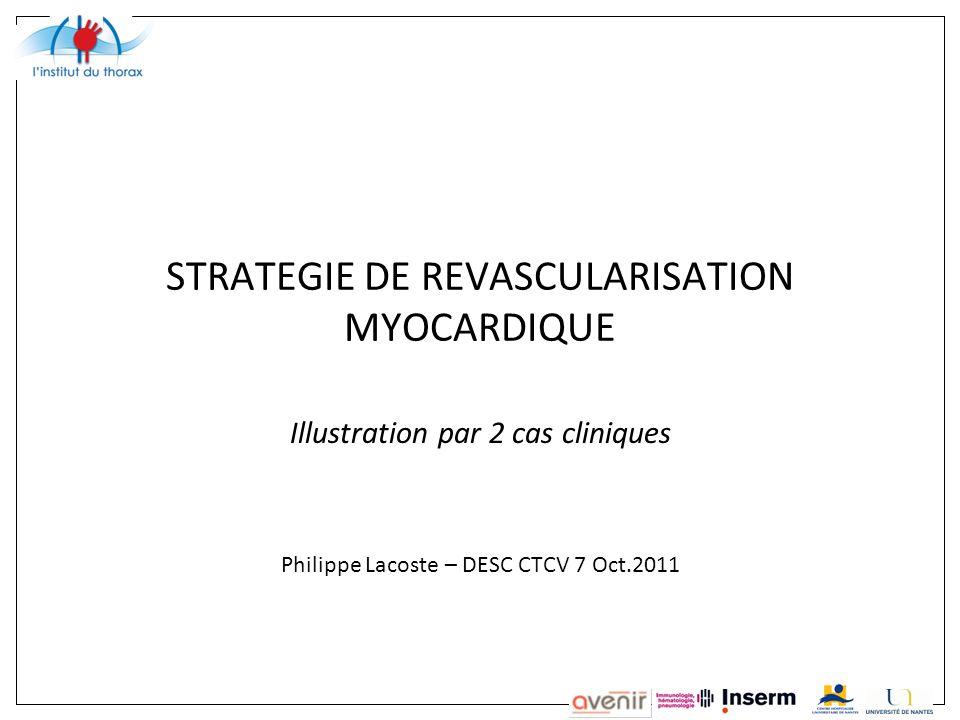 STRATEGIE DE REVASCULARISATION MYOCARDIQUE Illustration par 2 cas cliniques Philippe Lacoste – DESC CTCV 7 Oct.2011