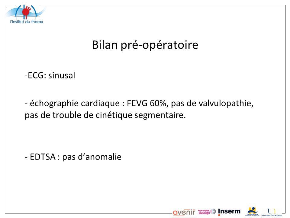 Bilan pré-opératoire -ECG: sinusal - échographie cardiaque : FEVG 60%, pas de valvulopathie, pas de trouble de cinétique segmentaire.