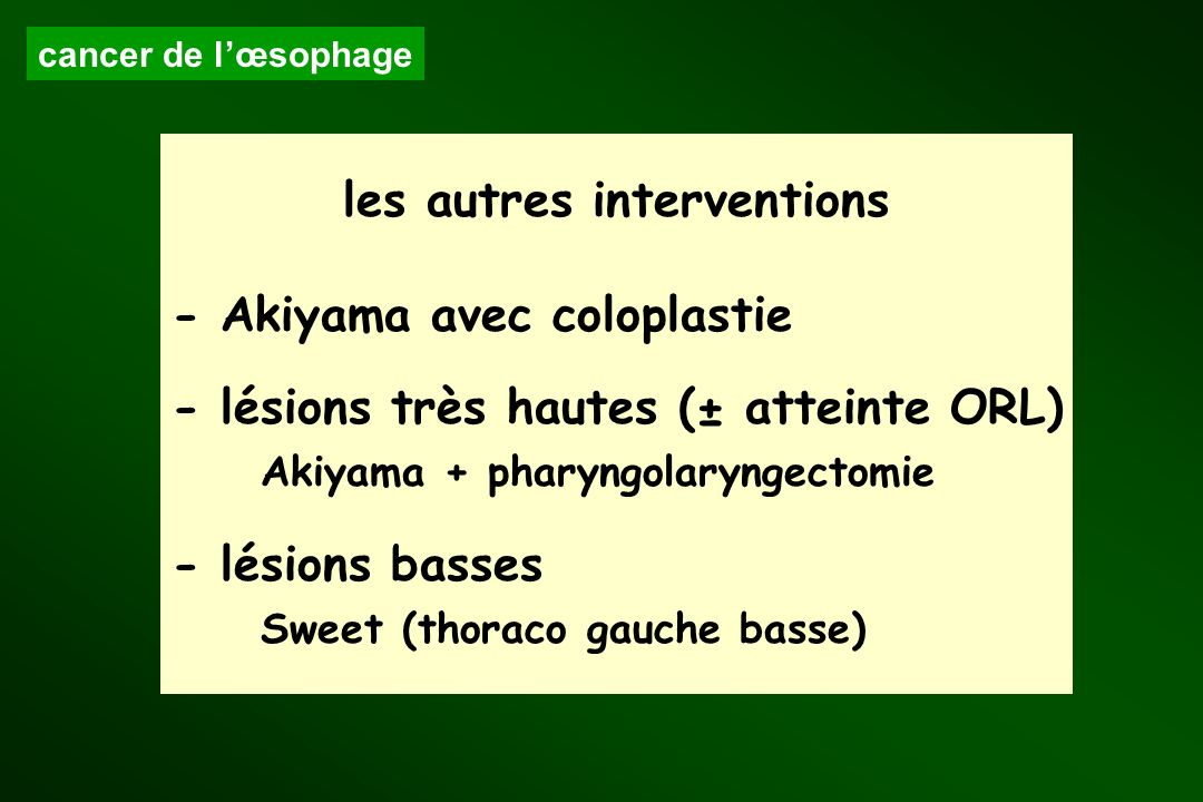 les autres interventions - Akiyama avec coloplastie - lésions très hautes (± atteinte ORL) Akiyama + pharyngolaryngectomie - lésions basses Sweet (tho