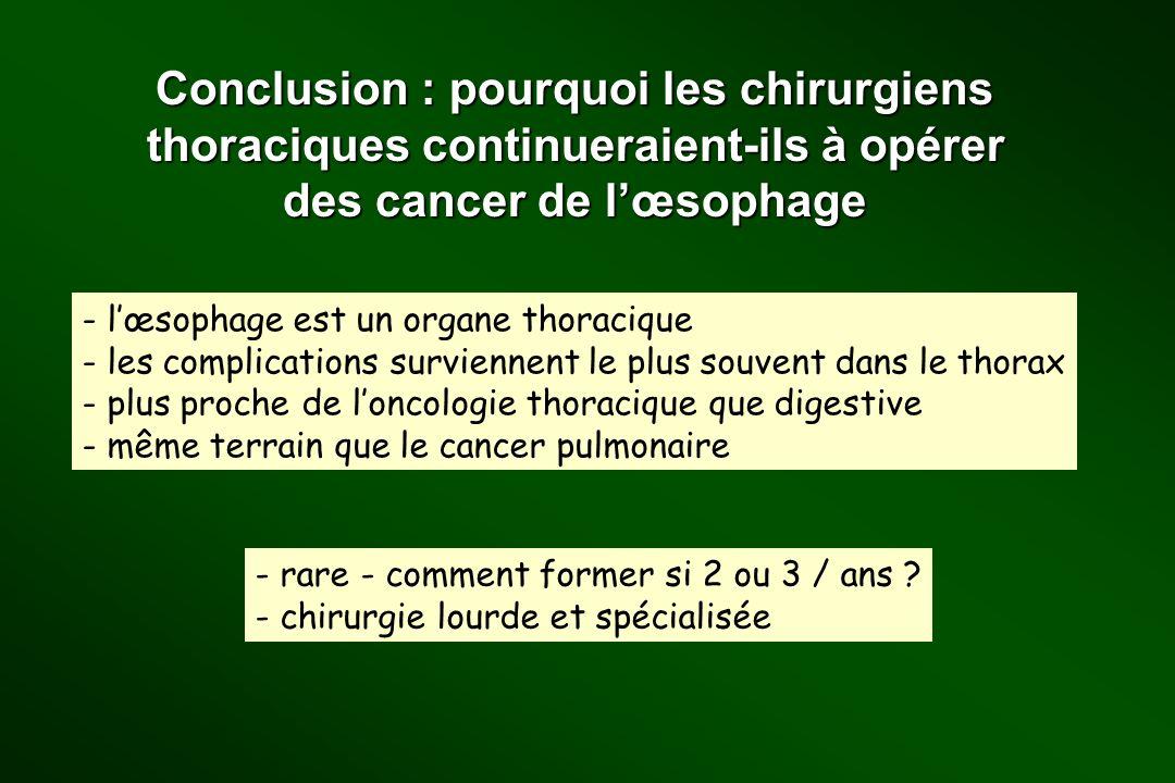 Conclusion : pourquoi les chirurgiens thoraciques continueraient-ils à opérer des cancer de lœsophage - lœsophage est un organe thoracique - les compl