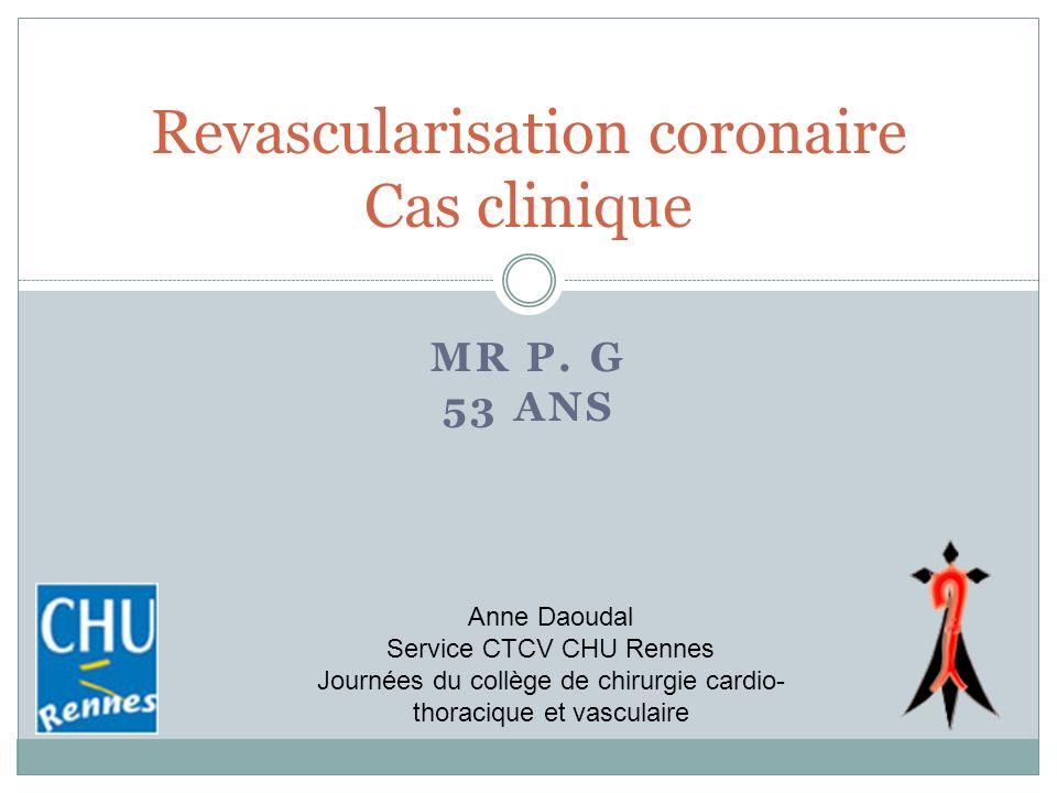 MR P. G 53 ANS Revascularisation coronaire Cas clinique Anne Daoudal Service CTCV CHU Rennes Journées du collège de chirurgie cardio- thoracique et va