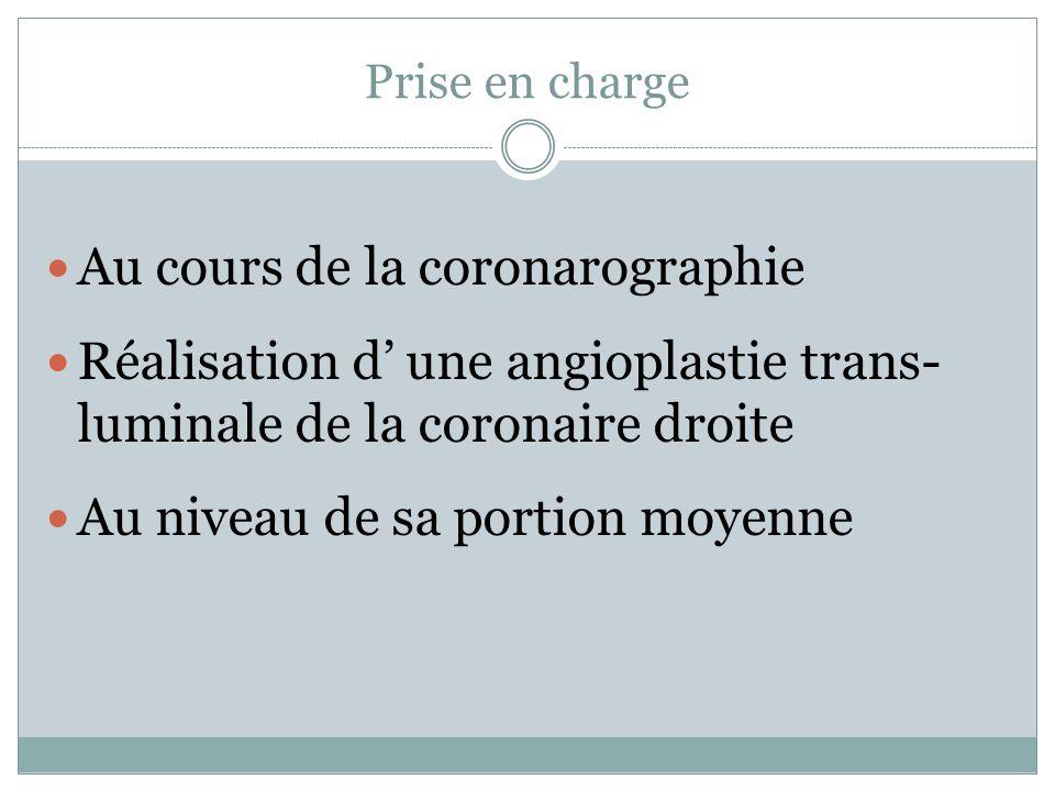 Prise en charge Au cours de la coronarographie Réalisation d une angioplastie trans- luminale de la coronaire droite Au niveau de sa portion moyenne