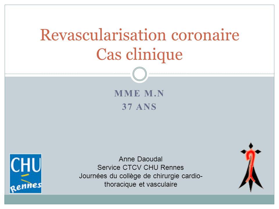 MME M.N 37 ANS Revascularisation coronaire Cas clinique Anne Daoudal Service CTCV CHU Rennes Journées du collège de chirurgie cardio- thoracique et va