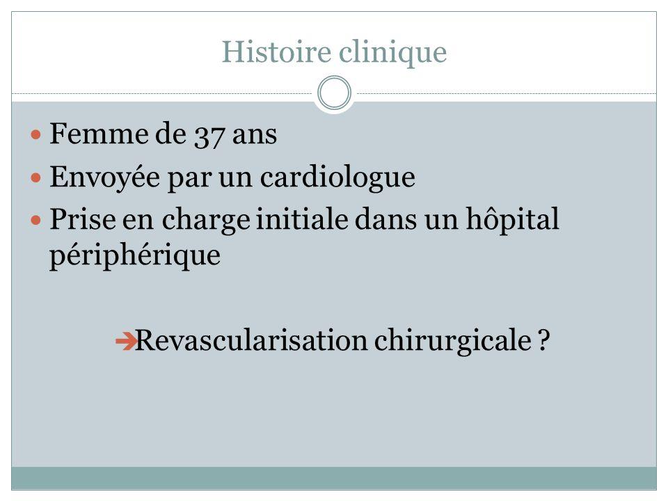 Histoire clinique Femme de 37 ans Envoyée par un cardiologue Prise en charge initiale dans un hôpital périphérique Revascularisation chirurgicale ?