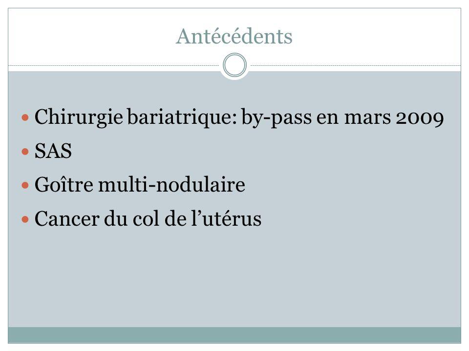 Antécédents Chirurgie bariatrique: by-pass en mars 2009 SAS Goître multi-nodulaire Cancer du col de lutérus