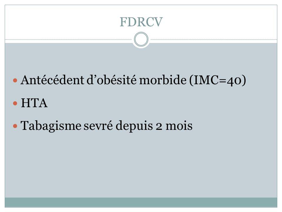 FDRCV Antécédent dobésité morbide (IMC=40) HTA Tabagisme sevré depuis 2 mois