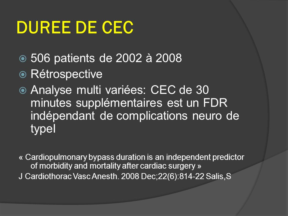DUREE DE CEC 506 patients de 2002 à 2008 Rétrospective Analyse multi variées: CEC de 30 minutes supplémentaires est un FDR indépendant de complications neuro de typeI « Cardiopulmonary bypass duration is an independent predictor of morbidity and mortality after cardiac surgery » J Cardiothorac Vasc Anesth.