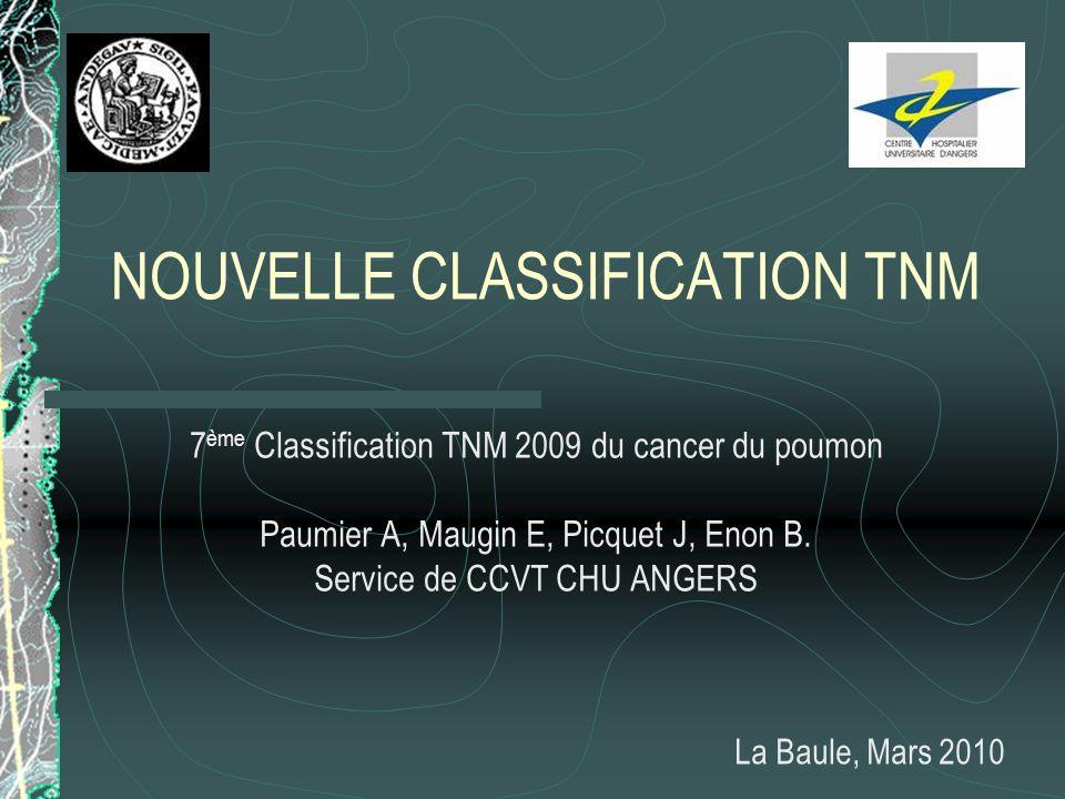 NOUVELLE CLASSIFICATION TNM 7 ème Classification TNM 2009 du cancer du poumon Paumier A, Maugin E, Picquet J, Enon B. Service de CCVT CHU ANGERS La Ba