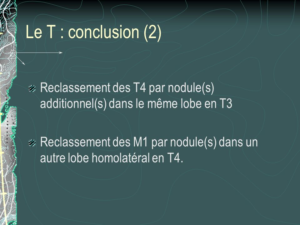 Le T : conclusion (2) Reclassement des T4 par nodule(s) additionnel(s) dans le même lobe en T3 Reclassement des M1 par nodule(s) dans un autre lobe ho