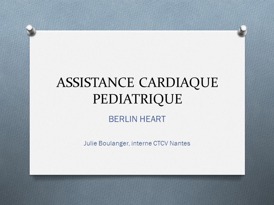 ASSISTANCE CARDIAQUE PEDIATRIQUE BERLIN HEART Julie Boulanger, interne CTCV Nantes