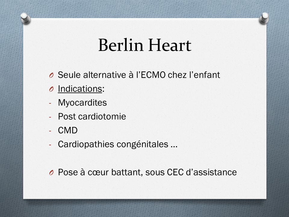 O Seule alternative à lECMO chez lenfant O Indications: - Myocardites - Post cardiotomie - CMD - Cardiopathies congénitales … O Pose à cœur battant, s